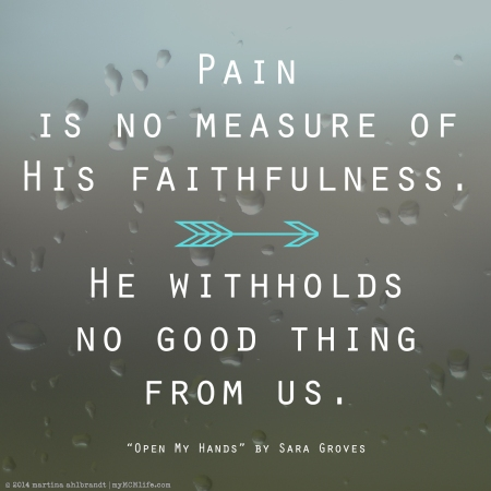"""Pain is no measure of His faithfulness / He withholds no good thing from us"" - ""Open My Hands"" by Sara Groves"